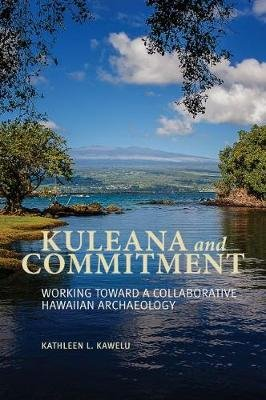 Kuleana and Commitment - Working Toward a Collaborative Hawaiian Archaeology (Paperback): Kathleen Kawelu
