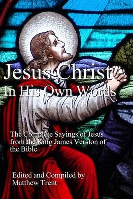 Jesus Christ - In His Own Words - The Complete Sayings of Jesus from the King James Version of the Bible (Paperback): Matthew...