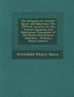The Religions of Ancient Egypt and Babylonia - The Gifford Lectures on the Ancient Egyptian and Babylonian Conception of the...