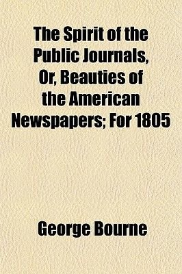 The Spirit of the Public Journals, Or, Beauties of the American Newspapers; For 1805 (Paperback): George Bourne