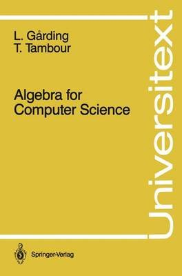 Algebra for Computer Science (Paperback, Softcover reprint of the original 1st ed. 1988): Lars Garding, Torbj orn Tambour