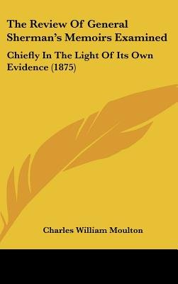 The Review of General Sherman's Memoirs Examined - Chiefly in the Light of Its Own Evidence (1875) (Hardcover): Charles...