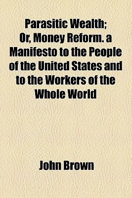 Parasitic Wealth; Or, Money Reform. a Manifesto to the People of the United States and to the Workers of the Whole World...