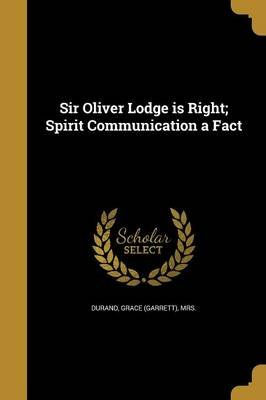 Sir Oliver Lodge Is Right; Spirit Communication a Fact (Paperback): Grace (Garrett) Mrs Durand