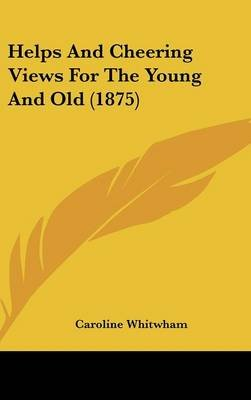 Helps and Cheering Views for the Young and Old (1875) (Hardcover): Caroline Whitwham