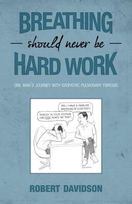 Breathing Should Never Be Hard Work - One Man's Journey with Idiopathic Pulmonary Fibrosis (Electronic book text): Robert...