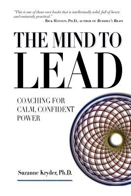 The Mind to Lead - Coaching for Calm, Confident Power (Paperback): Suzanne Kryder Ph D
