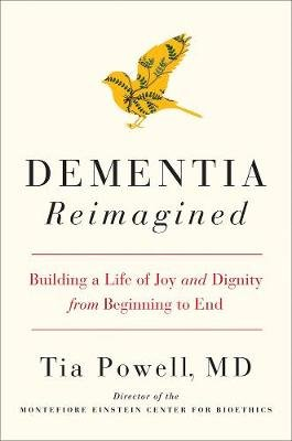 Dementia Reimagined - Building a Life of Joy and Dignity from Beginning to End (Hardcover): Tia Powell
