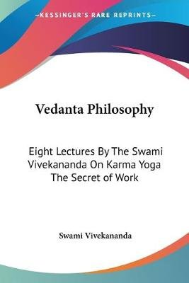 Vedanta Philosophy - Eight Lectures by the Swami Vivekananda on Karma Yoga the Secret of Work (Paperback): Swami Vivekananda
