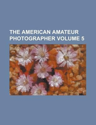 The American Amateur Photographer Volume 5 (Paperback): Us Government, Anonymous