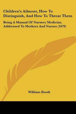 Children's Ailment, How to Distinguish, and How to Threat Them - Being a Manual of Nursery Medicine, Addressed to Mothers...