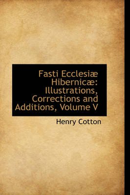 Fasti Ecclesi Hibernic - Illustrations, Corrections and Additions, Volume V (Paperback): Henry Cotton