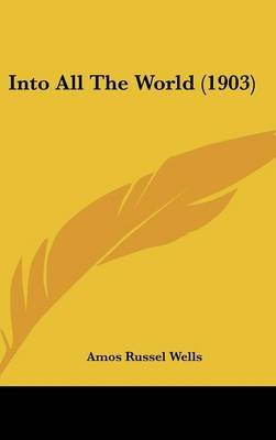 Into All the World (1903) (Hardcover): Amos Russel Wells