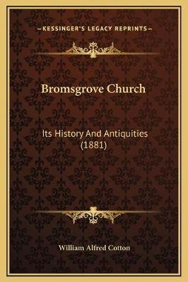 Bromsgrove Church - Its History and Antiquities (1881) (Hardcover): William Alfred Cotton