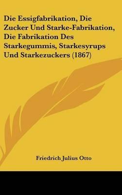 Die Essigfabrikation, Die Zucker Und Starke-Fabrikation, Die Fabrikation Des Starkegummis, Starkesyrups Und Starkezuckers...