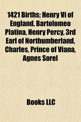 1421 Births - Henry VI of England, Bartolomeo Platina, Henry Percy, 3rd Earl of Northumberland, Charles, Prince of Viana, Agnes...