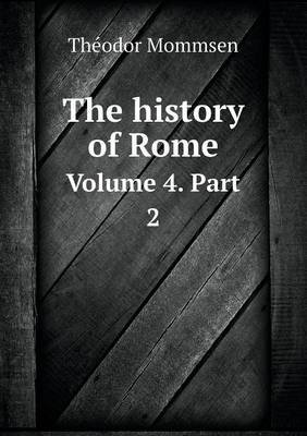 The History of Rome Volume 4. Part 2 (Paperback): Theodor Mommsen, William P. Dickson