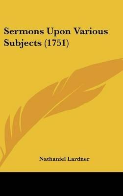 Sermons Upon Various Subjects (1751) (Hardcover): Nathaniel Lardner