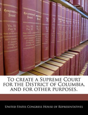 To Create a Supreme Court for the District of Columbia, and for Other Purposes. (Paperback): United States Congress House of...
