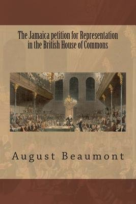 The Jamaica Petition for Representation in the British House of Commons (Paperback): August Hardin Beaumont