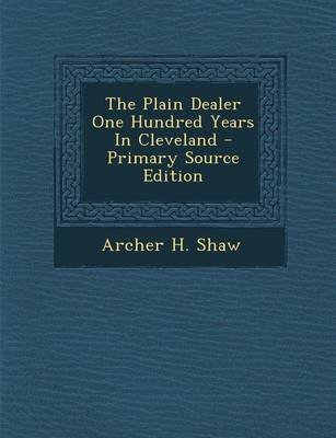 The Plain Dealer One Hundred Years in Cleveland - Primary Source Edition (Paperback): Archer H. Shaw