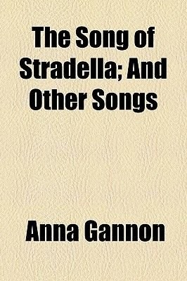The Song of Stradella; And Other Songs (Paperback): Anna Gannon