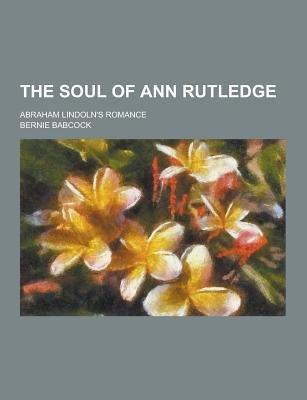 The Soul of Ann Rutledge; Abraham Lindoln's Romance (Paperback): Bernie Babcock