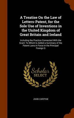 A Treatise on the Law of Letters-Patent, for the Sole Use of Inventions in the United Kingdom of Great Britain and Ireland -...