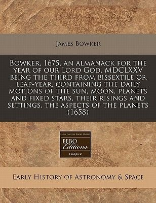 Bowker, 1675, an Almanack for the Year of Our Lord God, MDCLXXV Being the Third from Bissextile or Leap-Year, Containing the...