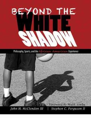 Beyond the White Shadow: Philosophy, Sports, and the African American Experience (Hardcover): John H. McClendon, Stephen C....