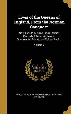Lives of the Queens of England, from the Norman Conquest - Now First Published from Official Records & Other Authentic...