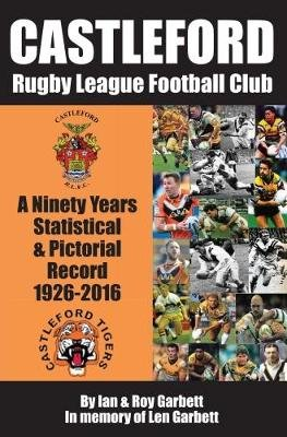 Castleford Rugby League Football Club - A Ninety Years Statistical & Pictorial Record - 1926-2016 (Paperback): Ian & Roy ...