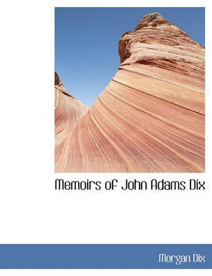 Memoirs of John Adams Dix (Hardcover): Morgan Dix