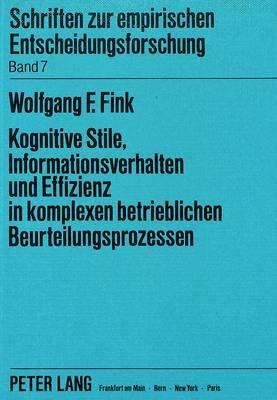 Kognitive Stile, Informationsverhalten Und Effizienz in Komplexen Betrieblichen Beurteilungsprozessen - Theoretische Ansaetze...