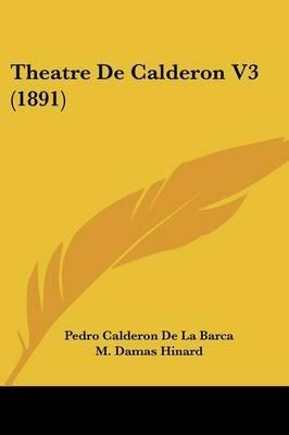 Theatre de Calderon V3 (1891) (English, French, Paperback): 'Pedro Calderon De La Barca, M. Damas-Hinard