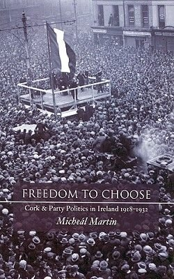Freedom to Choose - Cork and Party Politics in Ireland 1918-1932 (Hardcover, New): Micheal Martin