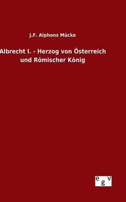 Albrecht I. - Herzog Von Osterreich Und Romischer Konig (German, Hardcover): J. F. Alphons Mucke