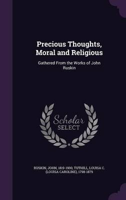 Precious Thoughts, Moral and Religious - Gathered from the Works of John Ruskin (Hardcover): John Ruskin, Louisa C. 1798-1879...
