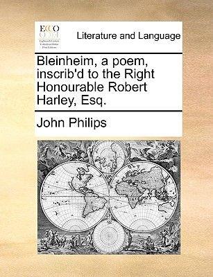 Bleinheim, a Poem, Inscrib'd to the Right Honourable Robert Harley, Esq. (Paperback): John Philips