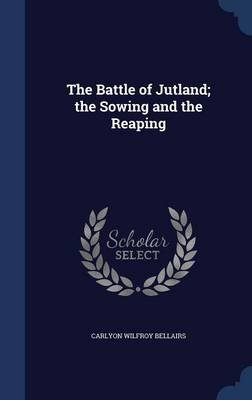 The Battle of Jutland; The Sowing and the Reaping (Hardcover): Carlyon Wilfroy Bellairs