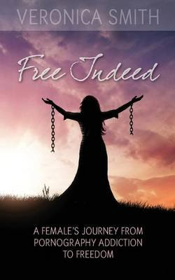 Free Indeed - A Female's Journey from Pornography Addiction to Freedom (Paperback): Veronica Smith
