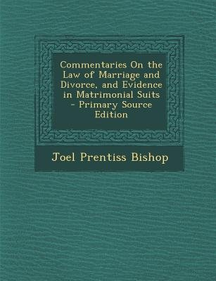 Commentaries on the Law of Marriage and Divorce, and Evidence in Matrimonial Suits (Paperback, Primary Source ed.): Joel...