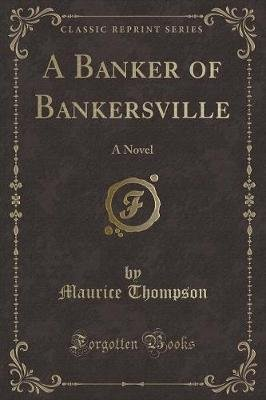 A Banker of Bankersville - A Novel (Classic Reprint) (Paperback): Maurice Thompson