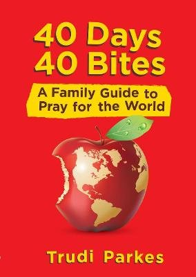 40 Days 40 Bites - A Family Guide to Pray for the World (Paperback): Trudi Parkes
