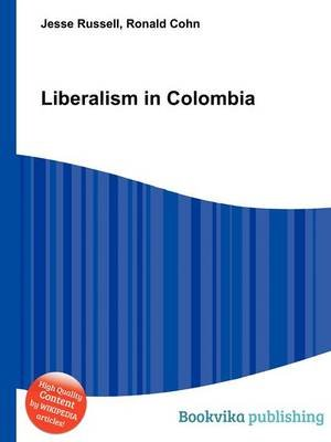 Liberalism in Colombia (Paperback): Jesse Russell, Ronald Cohn