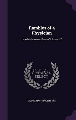 Rambles of a Physician - Or, a Midsummer Dream Volume V.2 (Hardcover): Woods Matthew 1848-1916