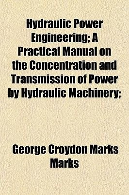 Hydraulic Power Engineering; A Practical Manual on the Concentration and Transmission of Power by Hydraulic Machinery;...