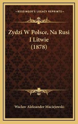 Zydzi W Polsce, Na Rusi I Litwie (1878) (Polish, Hardcover): Waclaw Aleksander Maciejowski