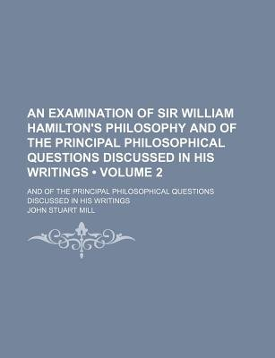 An Examination of Sir William Hamilton's Philosophy and of the Principal Philosophical Questions Discussed in His Writings...