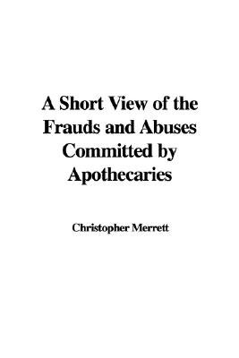 A Short View of the Frauds and Abuses Committed by Apothecaries (Paperback): Christopher Merrett